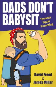 Dads Don't babysit Towards Equal Parenting, Dads Don't babysit, David Freed, James Millar, fatherhood book, dadbloguk, dadbloguk.com, dad blog uk, school run dad, sahd, stay at home dad